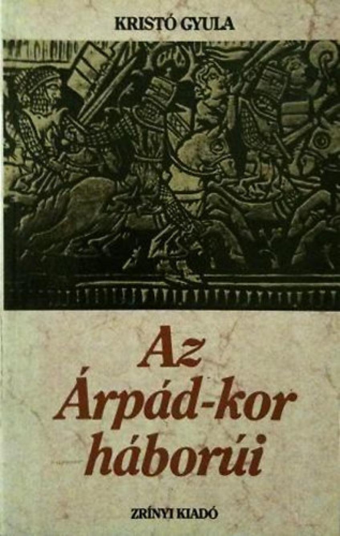 Kristó Gyula - Az Árpád-kor háborúi
