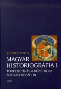 Kristó Gyula - Magyar Historiográfia I.