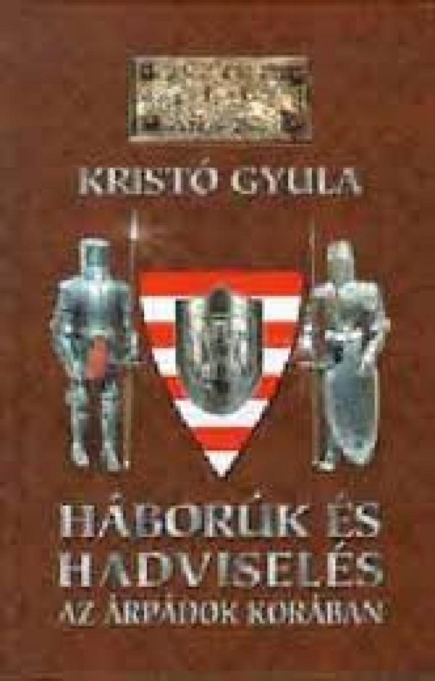 Kristó Gyula - Háborúk és hadviselés az Árpádok korában