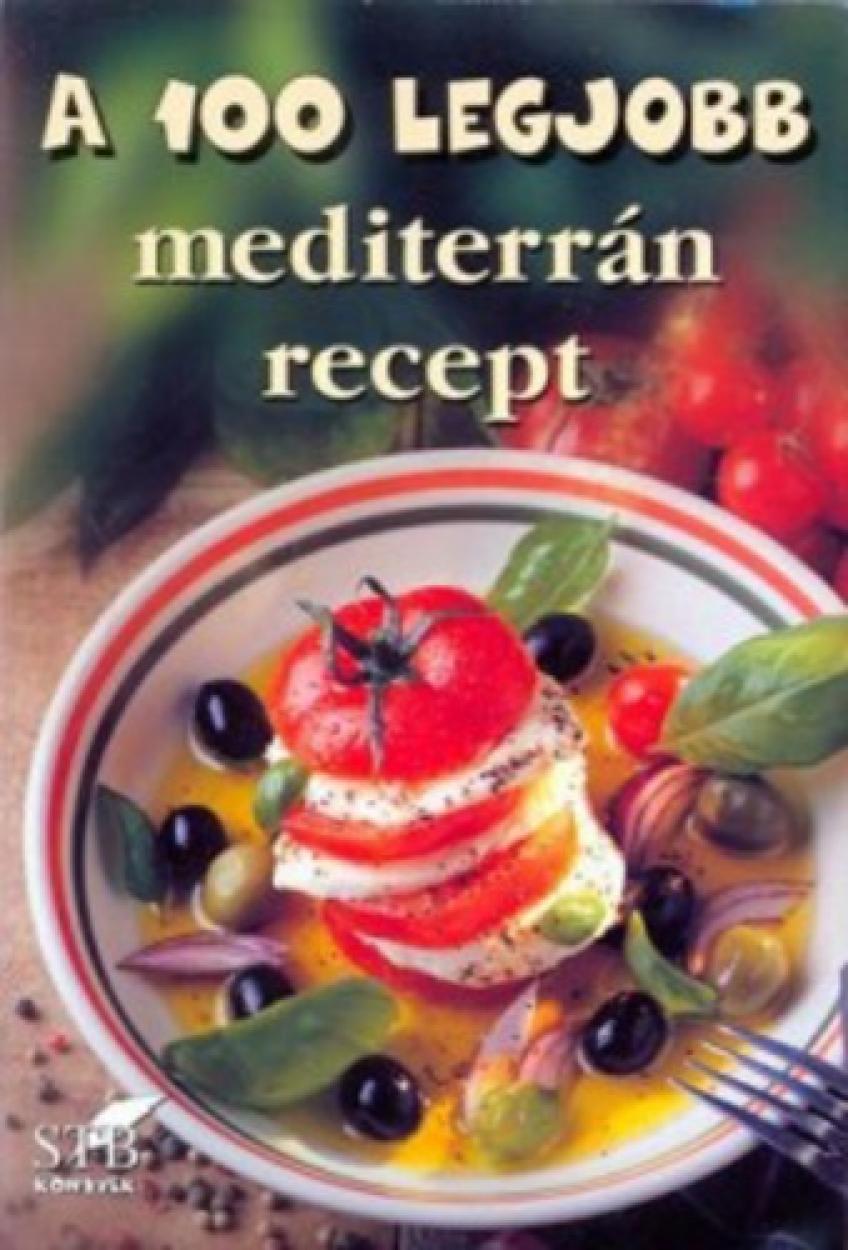 Szerk. Mózes István Miklós - A 100 legjobb mediterrán recept